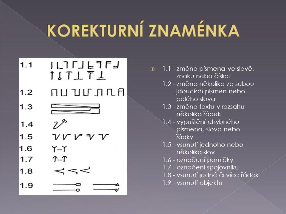  1.1 - změna písmena ve slově, znaku nebo číslici 1.2 - změna několika za sebou jdoucích písmen nebo celého slova 1.3 - změna textu v rozsahu několika řádek 1.4 - vypuštění chybného písmena, slova nebo řádky 1.5 - vsunutí jednoho nebo několika slov 1.6 - označení pomlčky 1.7 - označení spojovníku 1.8 - vsunutí jedné či více řádek 1.9 - vsunutí objektu