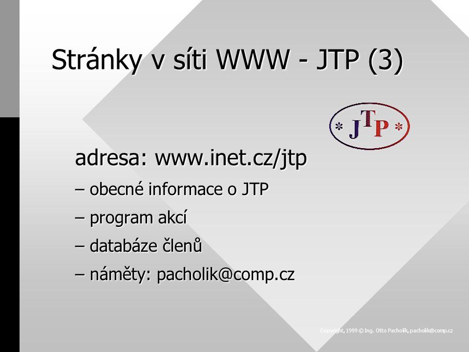 Stránky v síti WWW - JTP (3) adresa: www.inet.cz/jtp –obecné informace o JTP –program akcí –databáze členů –náměty: pacholik@comp.cz Copyright, 1999 © Ing.
