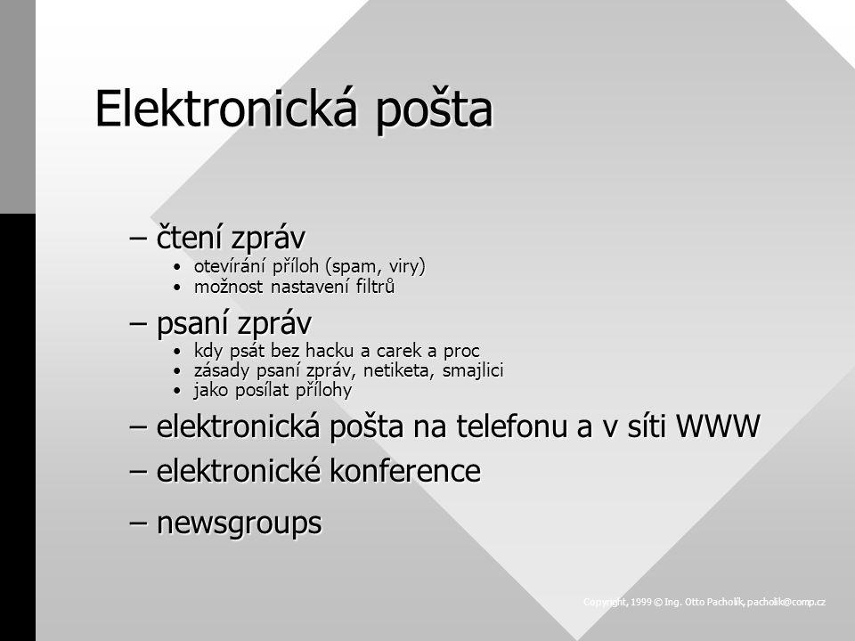 Elektronická pošta - elektronické konference (1) –elektronické konference k čemu sloužík čemu slouží distribuční adresa (mailserver)distribuční adresa (mailserver) administrativní adresa (listserver)administrativní adresa (listserver) –příklady elektronických konferencí JTP (jtp_obecne@egroups.cz jtp_obecne-subscribe@egroups.com)JTP (jtp_obecne@egroups.cz jtp_obecne-subscribe@egroups.com) lantra (listserv@segate.sunet.se lantra-l@segate.sunet.se)lantra (listserv@segate.sunet.se lantra-l@segate.sunet.se) payment practices (pp_mail@vl.videotron.ca)payment practices (pp_mail@vl.videotron.ca) jobs (www.eGroups.com/list/tj_opps)jobs (www.eGroups.com/list/tj_opps) založení vlastní elektronické konferencezaložení vlastní elektronické konference Copyright, 1999 © Ing.