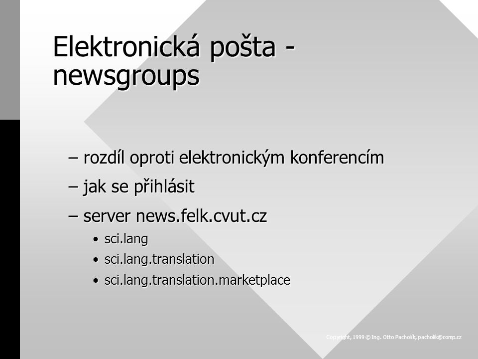 Elektronická pošta - newsgroups –rozdíl oproti elektronickým konferencím –jak se přihlásit –server news.felk.cvut.cz sci.langsci.lang sci.lang.translationsci.lang.translation sci.lang.translation.marketplacesci.lang.translation.marketplace Copyright, 1999 © Ing.