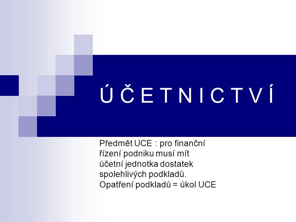 Ú Č E T N I C T V Í Předmět UCE : pro finanční řízení podniku musí mít účetní jednotka dostatek spolehlivých podkladů. Opatření podkladů = úkol UCE