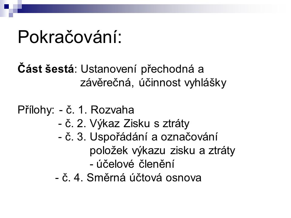 Pokračování: Část šestá: Ustanovení přechodná a závěrečná, účinnost vyhlášky Přílohy: - č. 1. Rozvaha - č. 2. Výkaz Zisku s ztráty - č. 3. Uspořádání