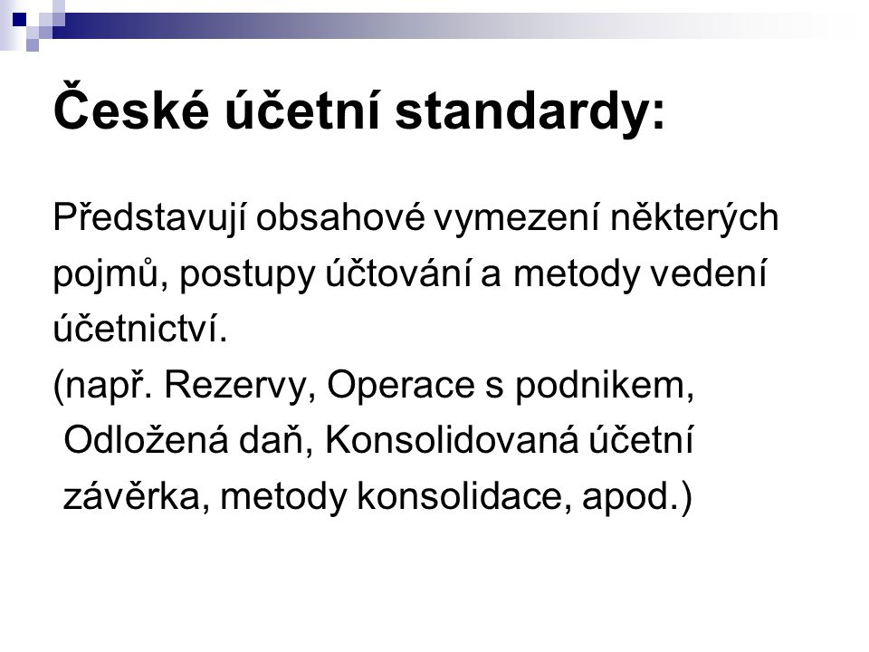 České účetní standardy: Představují obsahové vymezení některých pojmů, postupy účtování a metody vedení účetnictví. (např. Rezervy, Operace s podnikem