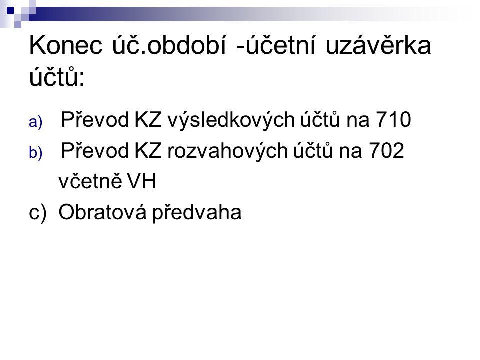 Konec úč.období -účetní uzávěrka účtů: a) Převod KZ výsledkových účtů na 710 b) Převod KZ rozvahových účtů na 702 včetně VH c) Obratová předvaha