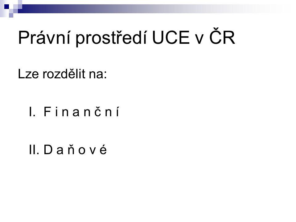Právní prostředí UCE v ČR Lze rozdělit na: I. F i n a n č n í II. D a ň o v é