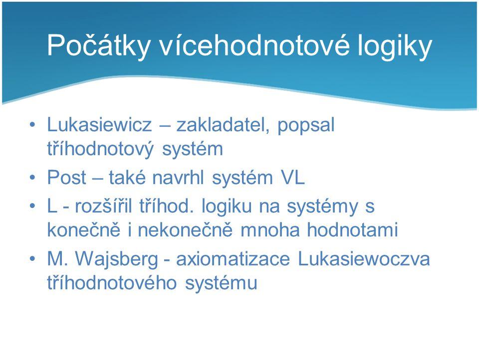 Počátky vícehodnotové logiky Lukasiewicz – zakladatel, popsal tříhodnotový systém Post – také navrhl systém VL L - rozšířil tříhod. logiku na systémy