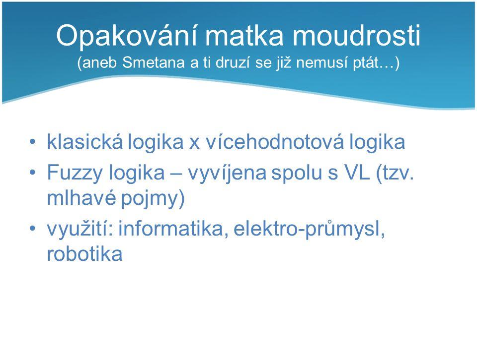 Opakování matka moudrosti (aneb Smetana a ti druzí se již nemusí ptát…) klasická logika x vícehodnotová logika Fuzzy logika – vyvíjena spolu s VL (tzv
