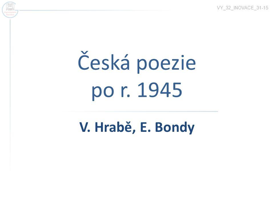 Česká poezie po r. 1945 VY_32_INOVACE_31-15 V. Hrabě, E. Bondy