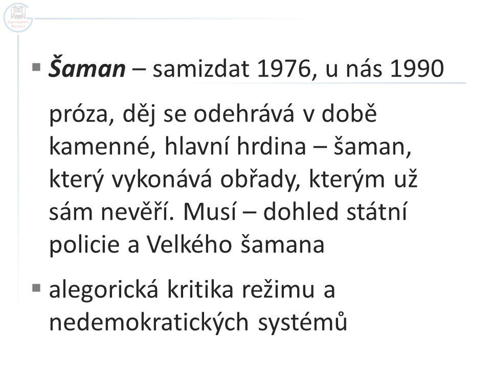  Šaman – samizdat 1976, u nás 1990 próza, děj se odehrává v době kamenné, hlavní hrdina – šaman, který vykonává obřady, kterým už sám nevěří.