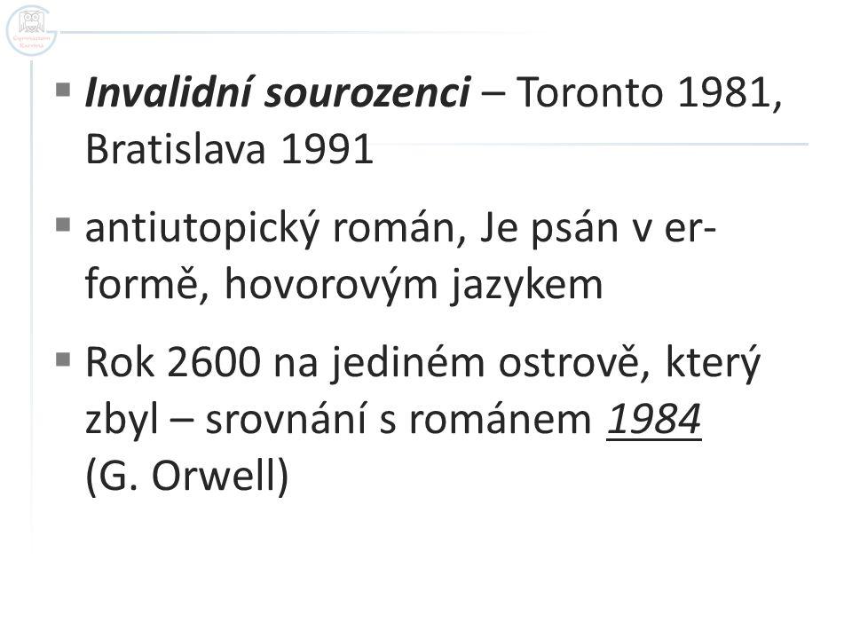  Invalidní sourozenci – Toronto 1981, Bratislava 1991  antiutopický román, Je psán v er- formě, hovorovým jazykem  Rok 2600 na jediném ostrově, který zbyl – srovnání s románem 1984 (G.
