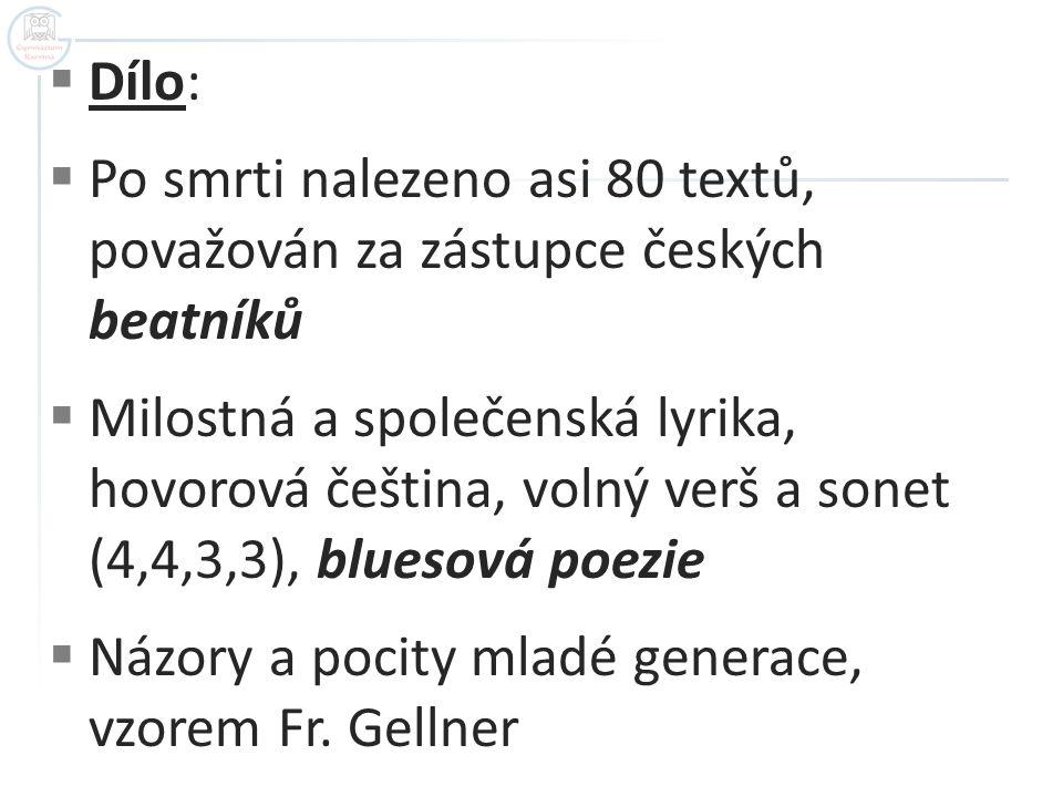  Dílo:  Po smrti nalezeno asi 80 textů, považován za zástupce českých beatníků  Milostná a společenská lyrika, hovorová čeština, volný verš a sonet (4,4,3,3), bluesová poezie  Názory a pocity mladé generace, vzorem Fr.