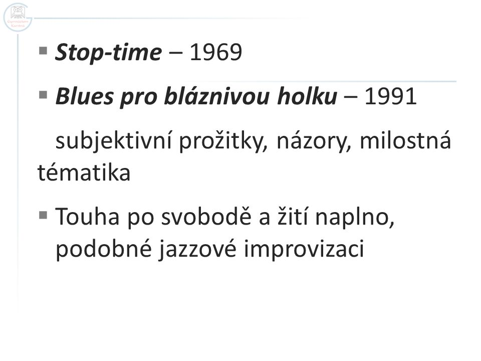 Stop-time – 1969  Blues pro bláznivou holku – 1991 subjektivní prožitky, názory, milostná tématika  Touha po svobodě a žití naplno, podobné jazzové improvizaci
