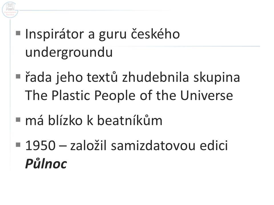  Inspirátor a guru českého undergroundu  řada jeho textů zhudebnila skupina The Plastic People of the Universe  má blízko k beatníkům  1950 – založil samizdatovou edici Půlnoc