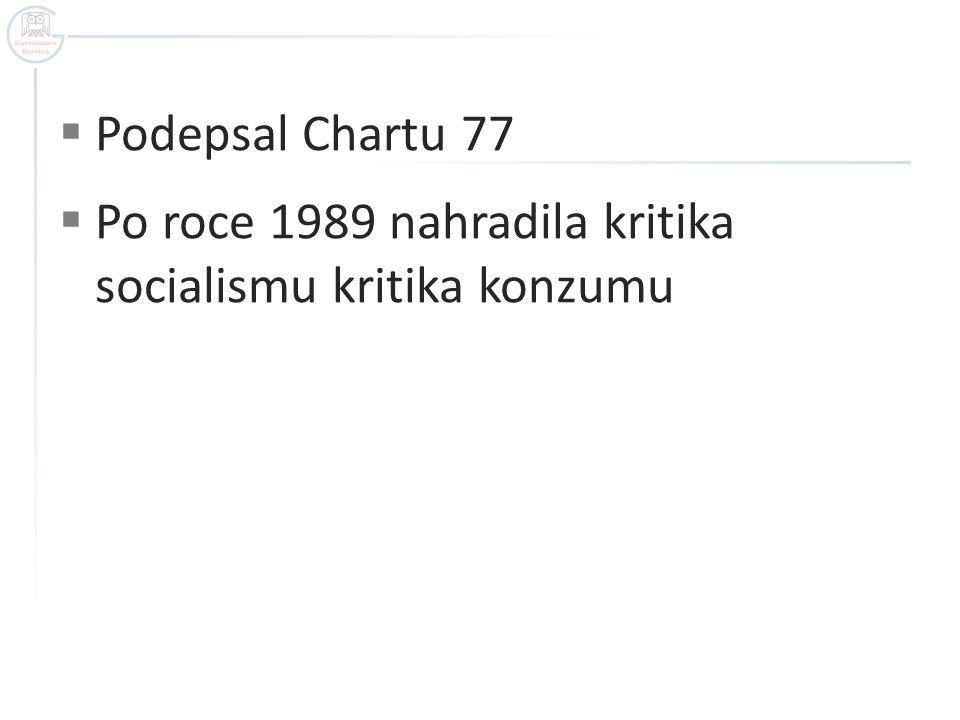  Podepsal Chartu 77  Po roce 1989 nahradila kritika socialismu kritika konzumu