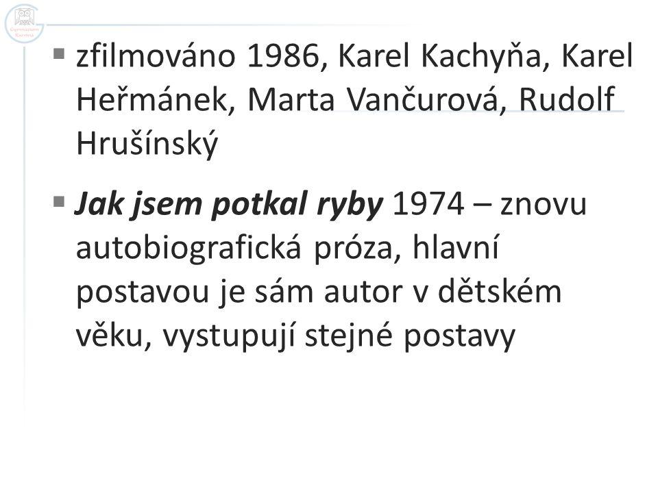  zfilmováno 1986, Karel Kachyňa, Karel Heřmánek, Marta Vančurová, Rudolf Hrušínský  Jak jsem potkal ryby 1974 – znovu autobiografická próza, hlavní