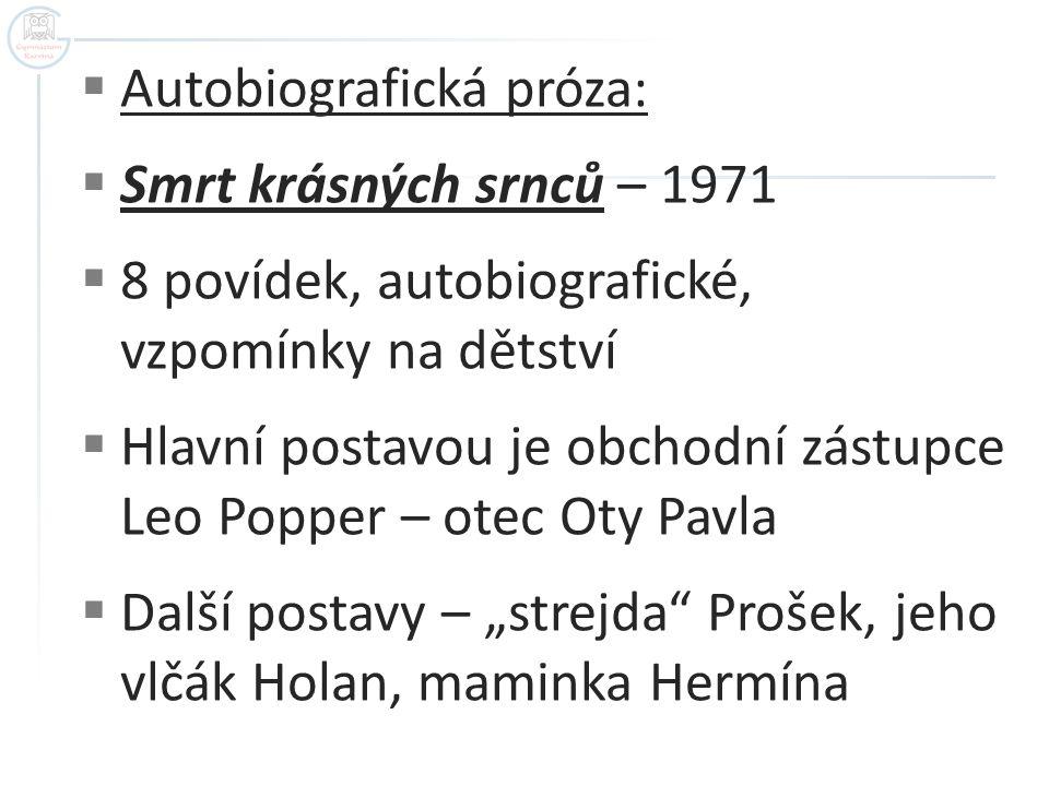  Autobiografická próza:  Smrt krásných srnců – 1971  8 povídek, autobiografické, vzpomínky na dětství  Hlavní postavou je obchodní zástupce Leo Po