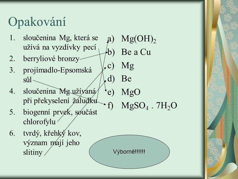 Opakování 1.sloučenina Mg, která se užívá na vyzdívky pecí 2.berryliové bronzy 3.projímadlo-Epsomská sůl 4.sloučenina Mg užívaná při překyselení žaludku 5.biogenní prvek, součást chlorofylu 6.tvrdý, křehký kov, význam mají jeho slitiny a)Mg(OH) 2 b)Be a Cu c)Mg d)Be e)MgO f)MgSO 4.
