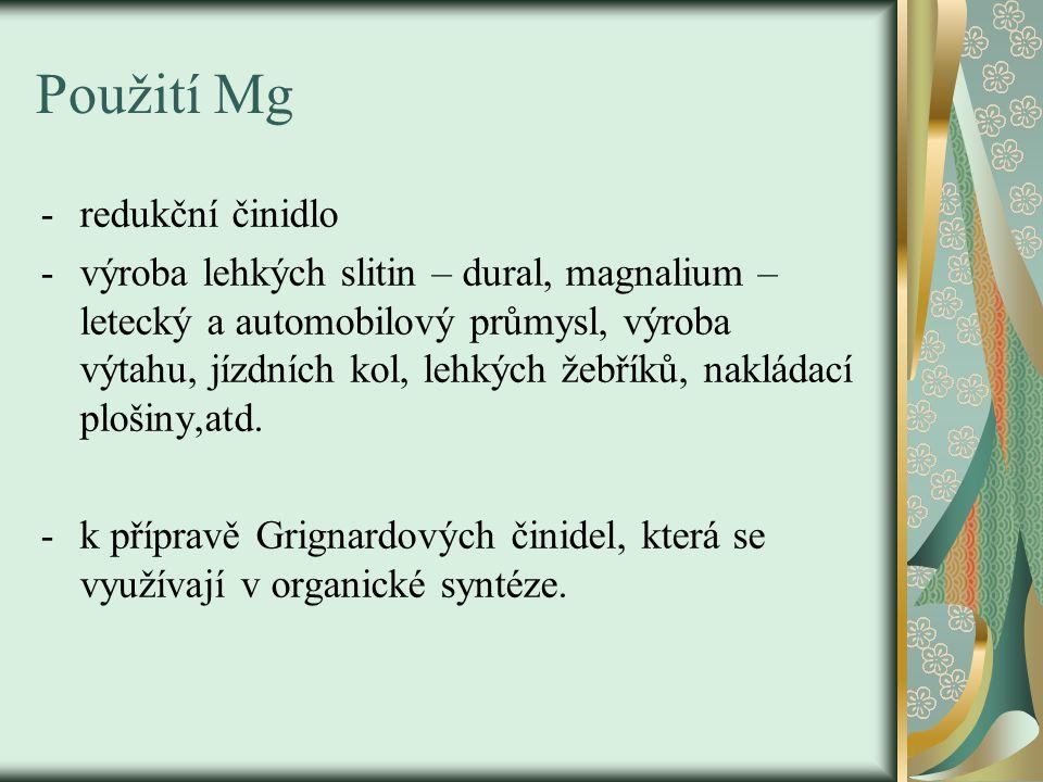 Významné sloučeniny Mg MgO – bílá pevná látka, odolný vůči vysokým teplotám – užití vyzdívky ve vysokých pecích Mg(OH) 2 – využití – při překyselení žaludku a k výrobě gelů na spáleniny, v přírodě – minerál brucit.