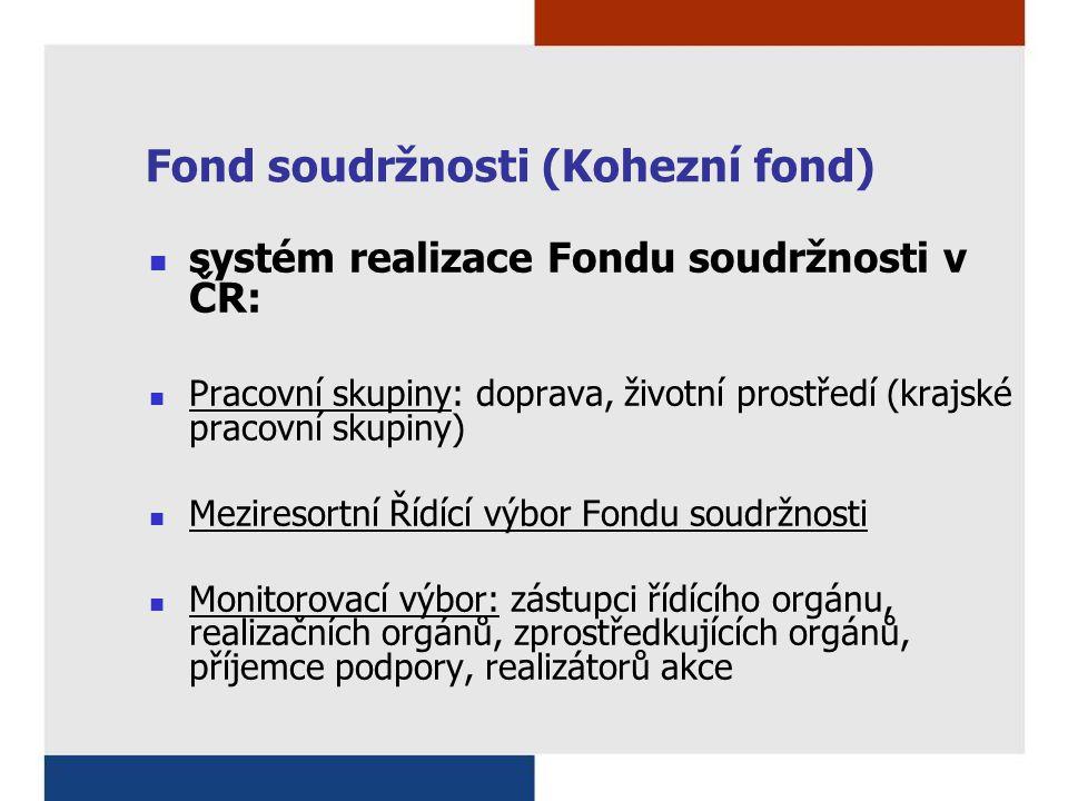 Fond soudržnosti (Kohezní fond) systém realizace Fondu soudržnosti v ČR: Pracovní skupiny: doprava, životní prostředí (krajské pracovní skupiny) Meziresortní Řídící výbor Fondu soudržnosti Monitorovací výbor: zástupci řídícího orgánu, realizačních orgánů, zprostředkujících orgánů, příjemce podpory, realizátorů akce