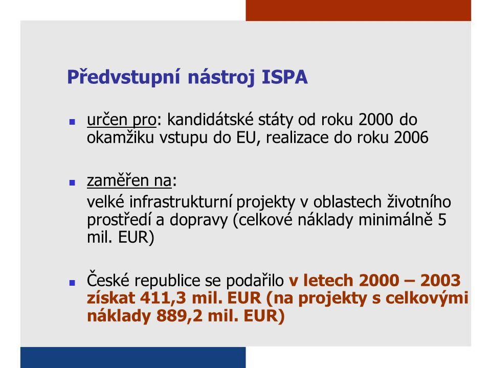 Předvstupní nástroj ISPA určen pro: kandidátské státy od roku 2000 do okamžiku vstupu do EU, realizace do roku 2006 zaměřen na: velké infrastrukturní projekty v oblastech životního prostředí a dopravy (celkové náklady minimálně 5 mil.