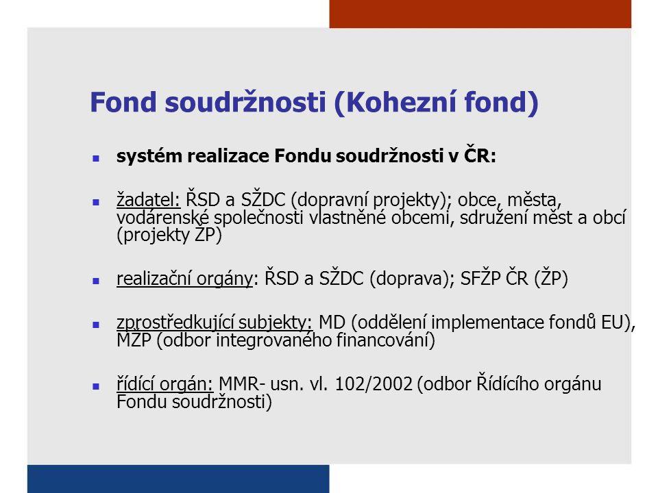 Fond soudržnosti (Kohezní fond) systém realizace Fondu soudržnosti v ČR: žadatel: ŘSD a SŽDC (dopravní projekty); obce, města, vodárenské společnosti vlastněné obcemi, sdružení měst a obcí (projekty ŽP) realizační orgány: ŘSD a SŽDC (doprava); SFŽP ČR (ŽP) zprostředkující subjekty: MD (oddělení implementace fondů EU), MŽP (odbor integrovaného financování) řídící orgán: MMR- usn.
