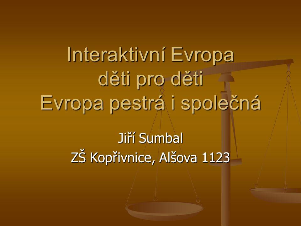 Interaktivní Evropa děti pro děti Evropa pestrá i společná Jiří Sumbal ZŠ Kopřivnice, Alšova 1123