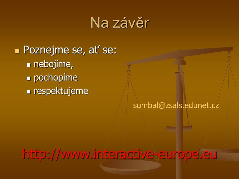 Na závěr Poznejme se, ať se: Poznejme se, ať se: nebojíme, nebojíme, pochopíme pochopíme respektujeme respektujeme http://www.interactive-europe.eu sumbal@zsals.edunet.cz