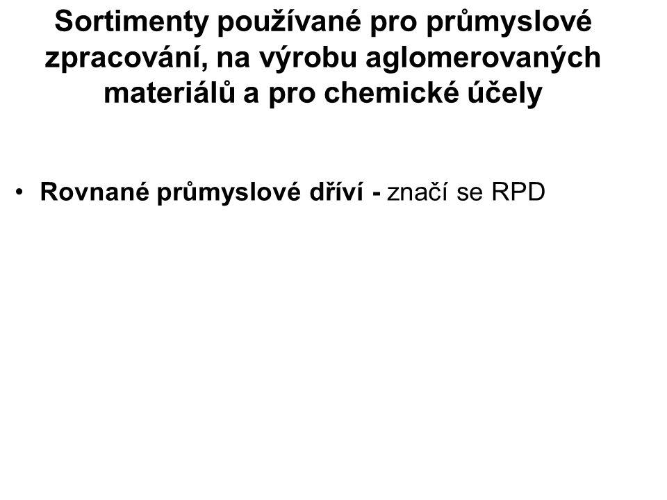 Sortimenty používané pro průmyslové zpracování, na výrobu aglomerovaných materiálů a pro chemické účely Rovnané průmyslové dříví - značí se RPD