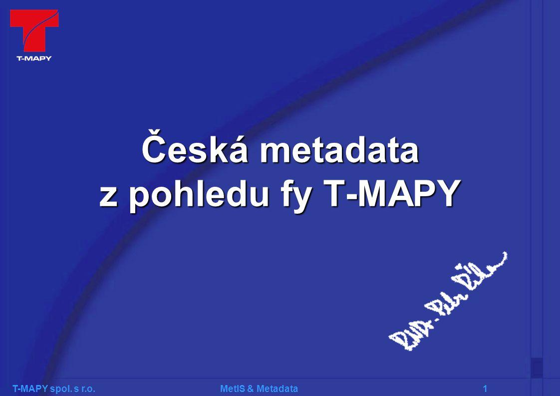 T-MAPY spol. s r.o. MetIS & Metadata 1 Česká metadata z pohledu fy T-MAPY