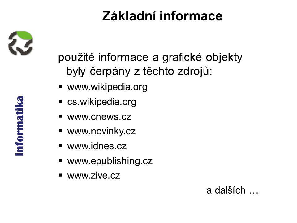 Informatika Základní informace použité informace a grafické objekty byly čerpány z těchto zdrojů:  www.wikipedia.org  cs.wikipedia.org  www.cnews.cz  www.novinky.cz  www.idnes.cz  www.epublishing.cz  www.zive.cz a dalších …