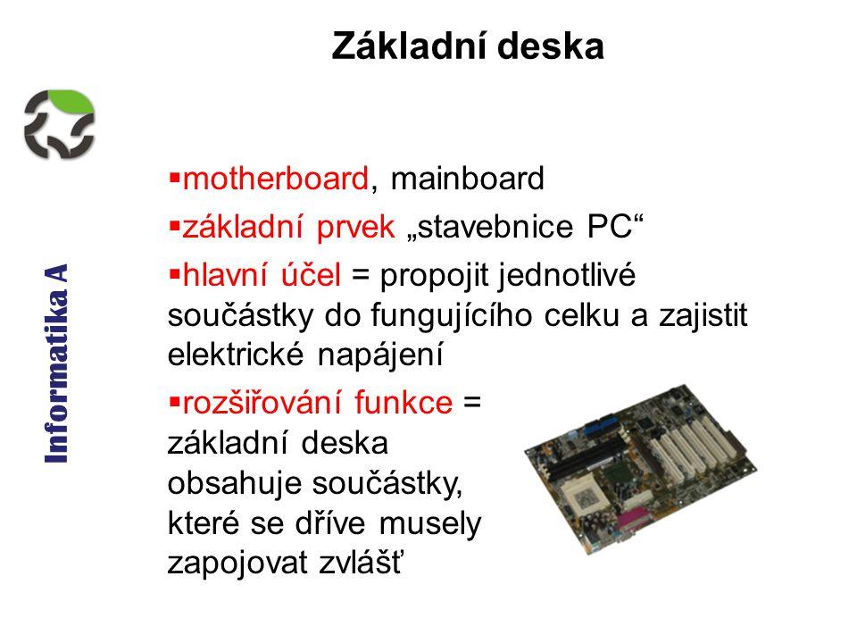 """Informatika A Základní deska  motherboard, mainboard  základní prvek """"stavebnice PC  hlavní účel = propojit jednotlivé součástky do fungujícího celku a zajistit elektrické napájení  rozšiřování funkce = základní deska obsahuje součástky, které se dříve musely zapojovat zvlášť"""