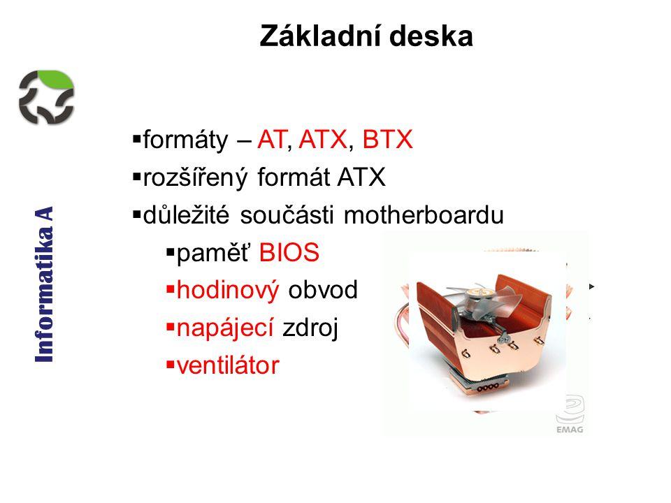 Informatika A Základní deska  formáty – AT, ATX, BTX  rozšířený formát ATX  důležité součásti motherboardu  paměť BIOS  hodinový obvod  napájecí zdroj  ventilátor