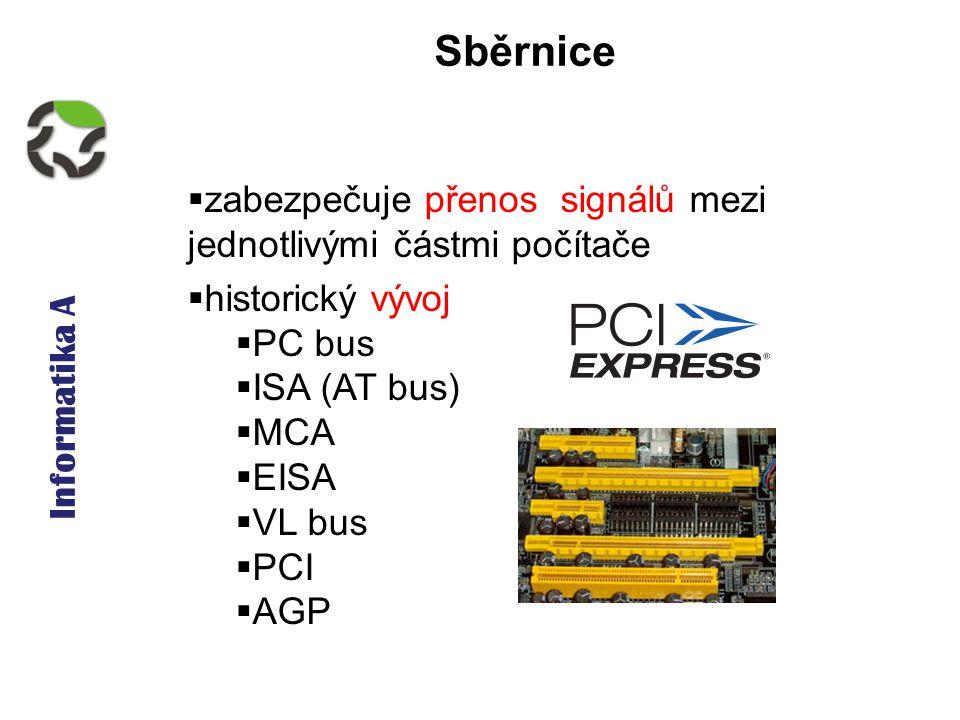 Informatika A Sběrnice  zabezpečuje přenos signálů mezi jednotlivými částmi počítače  historický vývoj  PC bus  ISA (AT bus)  MCA  EISA  VL bus  PCI  AGP