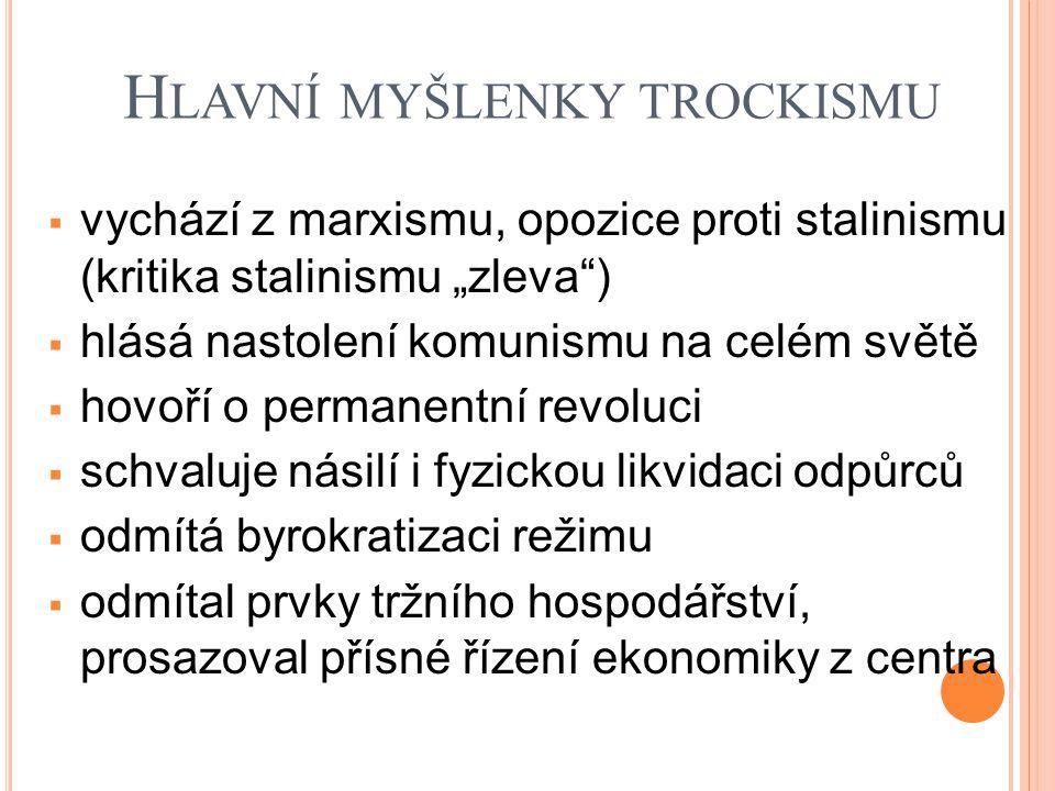 """H LAVNÍ MYŠLENKY TROCKISMU  vychází z marxismu, opozice proti stalinismu (kritika stalinismu """"zleva )  hlásá nastolení komunismu na celém světě  hovoří o permanentní revoluci  schvaluje násilí i fyzickou likvidaci odpůrců  odmítá byrokratizaci režimu  odmítal prvky tržního hospodářství, prosazoval přísné řízení ekonomiky z centra"""