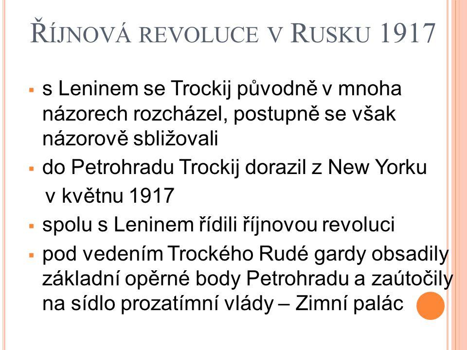 Ř ÍJNOVÁ REVOLUCE V R USKU 1917  s Leninem se Trockij původně v mnoha názorech rozcházel, postupně se však názorově sbližovali  do Petrohradu Trockij dorazil z New Yorku v květnu 1917  spolu s Leninem řídili říjnovou revoluci  pod vedením Trockého Rudé gardy obsadily základní opěrné body Petrohradu a zaútočily na sídlo prozatímní vlády – Zimní palác