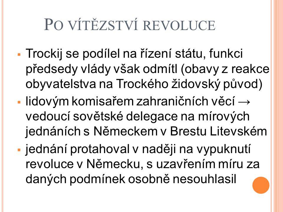 P O VÍTĚZSTVÍ REVOLUCE  Trockij se podílel na řízení státu, funkci předsedy vlády však odmítl (obavy z reakce obyvatelstva na Trockého židovský původ)  lidovým komisařem zahraničních věcí → vedoucí sovětské delegace na mírových jednáních s Německem v Brestu Litevském  jednání protahoval v naději na vypuknutí revoluce v Německu, s uzavřením míru za daných podmínek osobně nesouhlasil