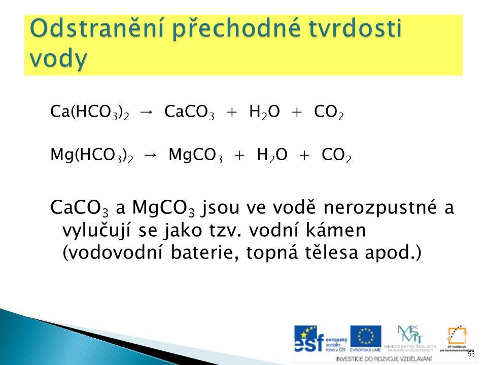 Ca(HCO 3 ) 2 → CaCO 3 + H 2 O + CO 2 Mg(HCO 3 ) 2 → MgCO 3 + H 2 O + CO 2 CaCO 3 a MgCO 3 jsou ve vodě nerozpustné a vylučují se jako tzv. vodní kámen