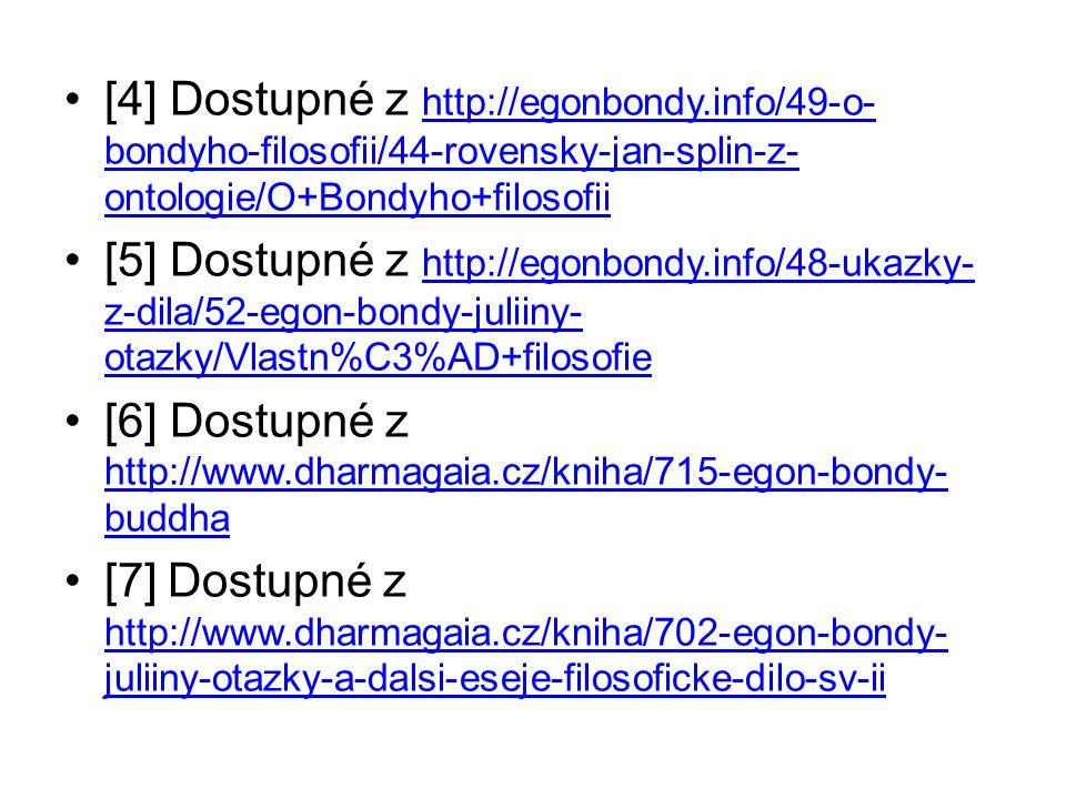 [4] Dostupné z http://egonbondy.info/49-o- bondyho-filosofii/44-rovensky-jan-splin-z- ontologie/O+Bondyho+filosofii http://egonbondy.info/49-o- bondyho-filosofii/44-rovensky-jan-splin-z- ontologie/O+Bondyho+filosofii [5] Dostupné z http://egonbondy.info/48-ukazky- z-dila/52-egon-bondy-juliiny- otazky/Vlastn%C3%AD+filosofie http://egonbondy.info/48-ukazky- z-dila/52-egon-bondy-juliiny- otazky/Vlastn%C3%AD+filosofie [6] Dostupné z http://www.dharmagaia.cz/kniha/715-egon-bondy- buddha http://www.dharmagaia.cz/kniha/715-egon-bondy- buddha [7] Dostupné z http://www.dharmagaia.cz/kniha/702-egon-bondy- juliiny-otazky-a-dalsi-eseje-filosoficke-dilo-sv-ii http://www.dharmagaia.cz/kniha/702-egon-bondy- juliiny-otazky-a-dalsi-eseje-filosoficke-dilo-sv-ii