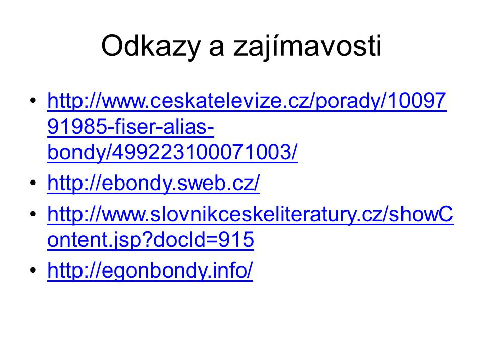 Odkazy a zajímavosti http://www.ceskatelevize.cz/porady/10097 91985-fiser-alias- bondy/499223100071003/http://www.ceskatelevize.cz/porady/10097 91985-fiser-alias- bondy/499223100071003/ http://ebondy.sweb.cz/ http://www.slovnikceskeliteratury.cz/showC ontent.jsp docId=915http://www.slovnikceskeliteratury.cz/showC ontent.jsp docId=915 http://egonbondy.info/