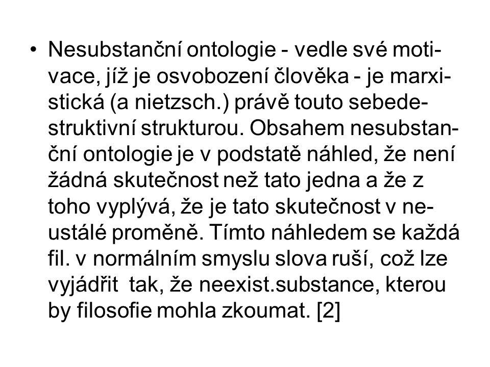 Nesubstanční ontologie - vedle své moti- vace, jíž je osvobození člověka - je marxi- stická (a nietzsch.) právě touto sebede- struktivní strukturou.