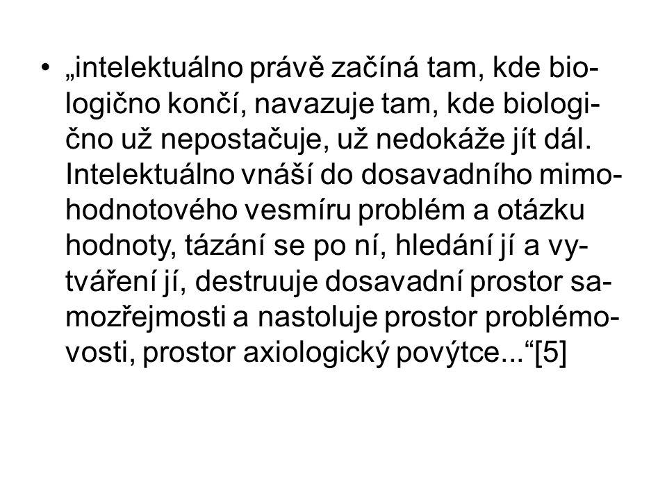 """""""intelektuálno právě začíná tam, kde bio- logično končí, navazuje tam, kde biologi- čno už nepostačuje, už nedokáže jít dál."""