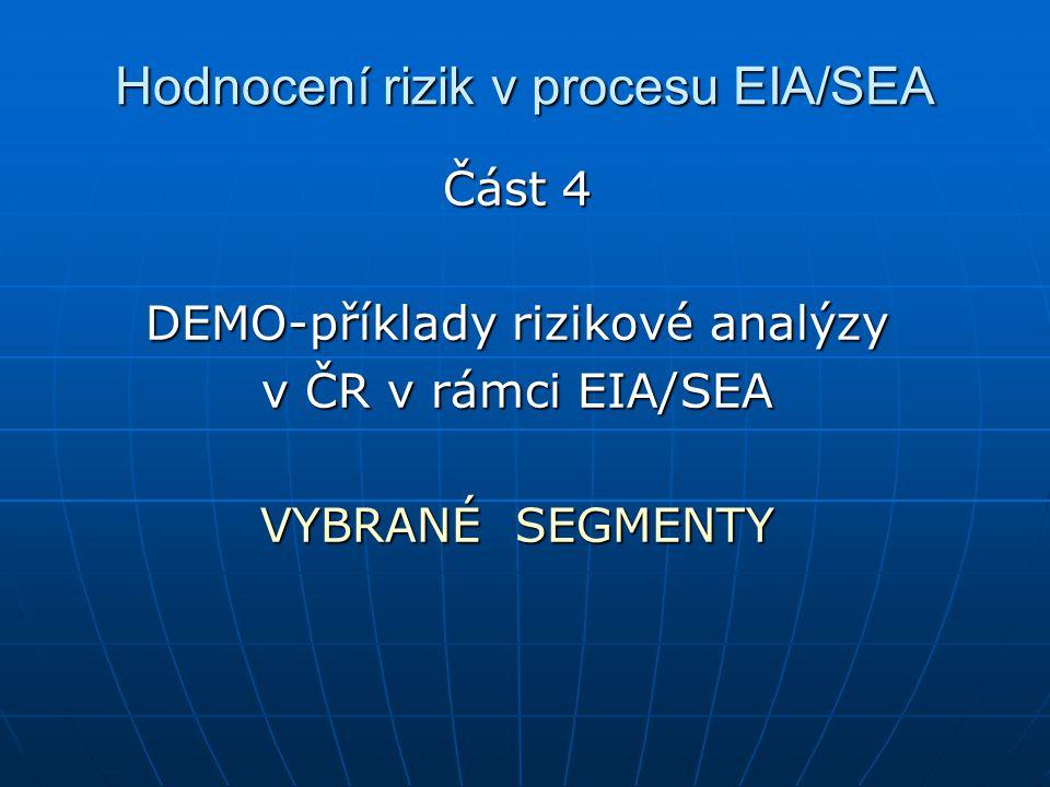 Hodnocení rizik v procesu EIA/SEA Část 4 DEMO-příklady rizikové analýzy v ČR v rámci EIA/SEA VYBRANÉ SEGMENTY