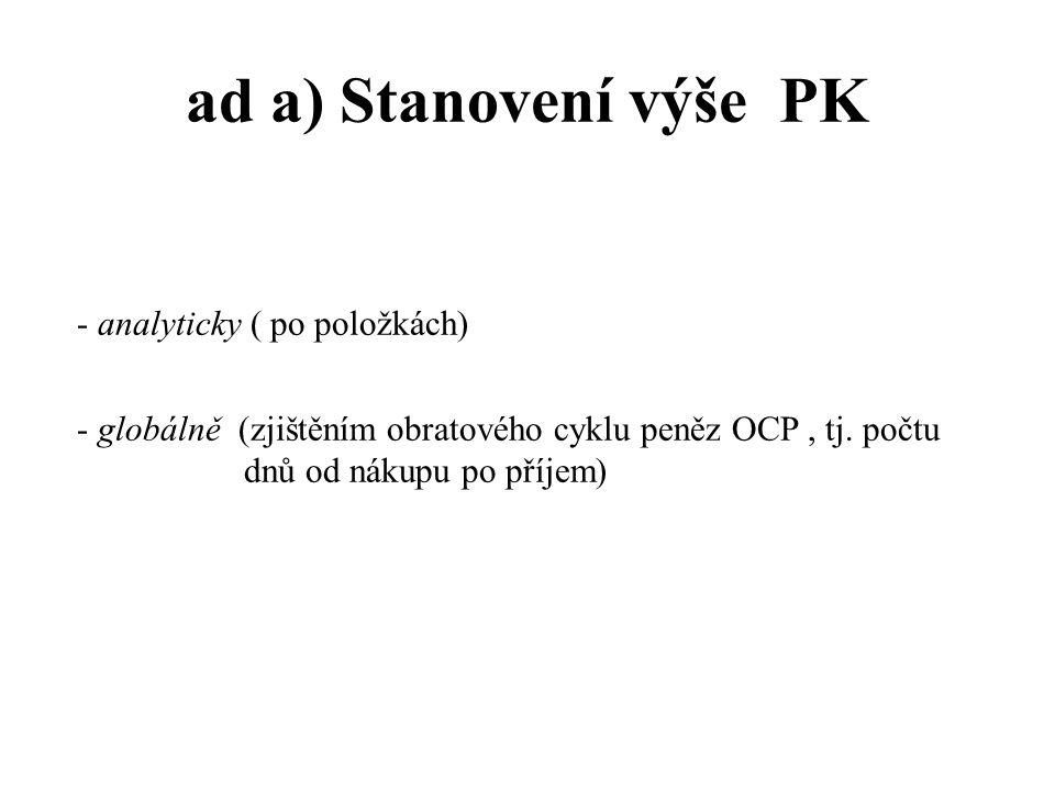 ad a) Stanovení výše PK - analyticky ( po položkách) - globálně (zjištěním obratového cyklu peněz OCP, tj. počtu dnů od nákupu po příjem)