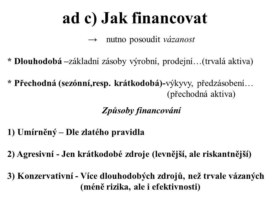 ad c) Jak financovat → nutno posoudit vázanost * Dlouhodobá –základní zásoby výrobní, prodejní…(trvalá aktiva) * Přechodná (sezónní,resp.