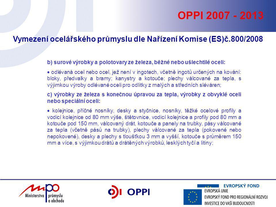 OPPI 2007 - 2013 Vymezení ocelářského průmyslu dle Nařízení Komise (ES)č.800/2008 b) surové výrobky a polotovary ze železa, běžné nebo ušlechtilé ocel
