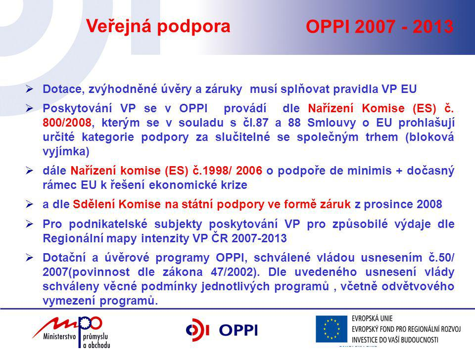 OPPI 2007 - 2013 Veřejná podpora  Dotace, zvýhodněné úvěry a záruky musí splňovat pravidla VP EU  Poskytování VP se v OPPI provádí dle Nařízení Komise (ES) č.