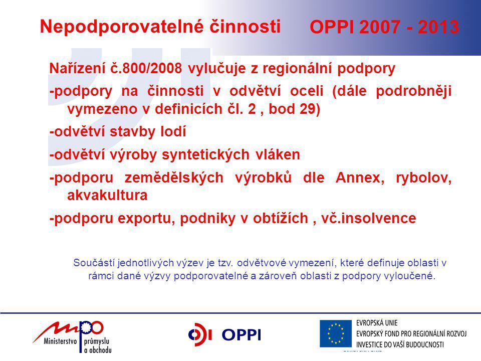 OPPI 2007 - 2013 Nepodporovatelné činnosti Nařízení č.800/2008 vylučuje z regionální podpory -podpory na činnosti v odvětví oceli (dále podrobněji vymezeno v definicích čl.