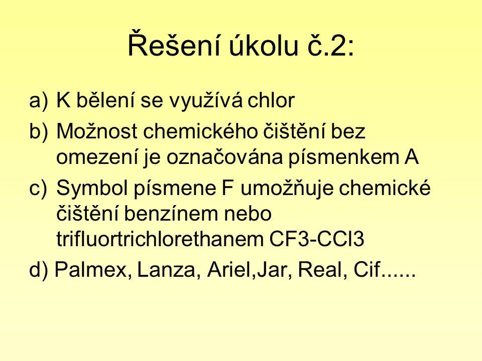 Řešení úkolu č.2: a)K bělení se využívá chlor b)Možnost chemického čištění bez omezení je označována písmenkem A c)Symbol písmene F umožňuje chemické čištění benzínem nebo trifluortrichlorethanem CF3-CCl3 d) Palmex, Lanza, Ariel,Jar, Real, Cif......