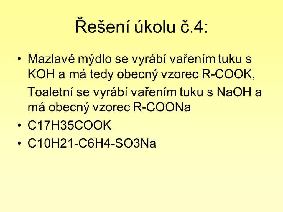 Řešení úkolu č.4: Mazlavé mýdlo se vyrábí vařením tuku s KOH a má tedy obecný vzorec R-COOK, Toaletní se vyrábí vařením tuku s NaOH a má obecný vzorec R-COONa C17H35COOK C10H21-C6H4-SO3Na