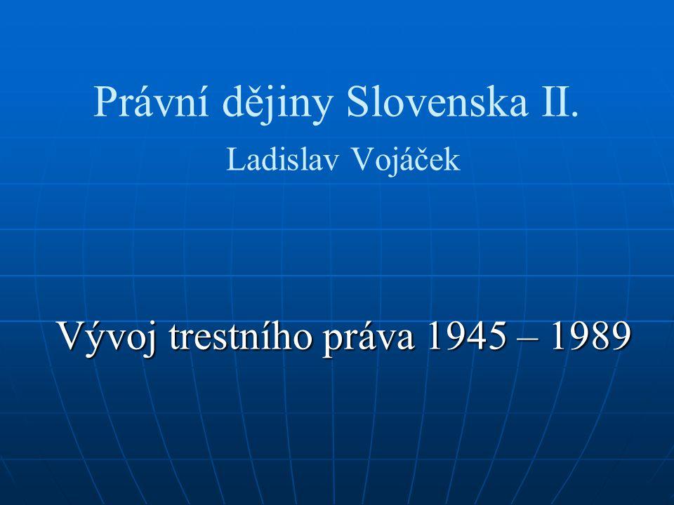 Právní dějiny Slovenska II. Ladislav Vojáček Vývoj trestního práva 1945 – 1989